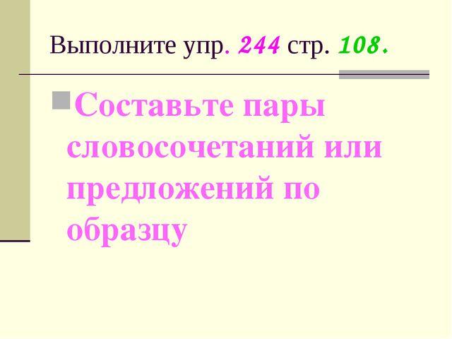 Выполните упр. 244 стр. 108. Составьте пары словосочетаний или предложений по...