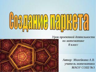 Урок проектной деятельности по математике 8 класс Автор: Михейкина А.В. учите
