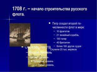 1708 г. – начало строительства русского флота. Петр создал второй по-численно