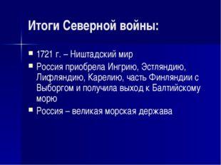 Итоги Северной войны: 1721 г. – Ништадский мир Россия приобрела Ингрию, Эстля