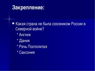 Закрепление: Какая страна не была союзником России в Северной войне? * Англи