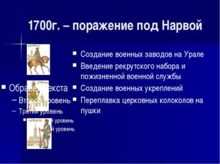 1700г. – поражение под Нарвой Создание военных заводов на Урале Введение рекр