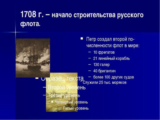 1708 г. – начало строительства русского флота. Петр создал второй по-численно...