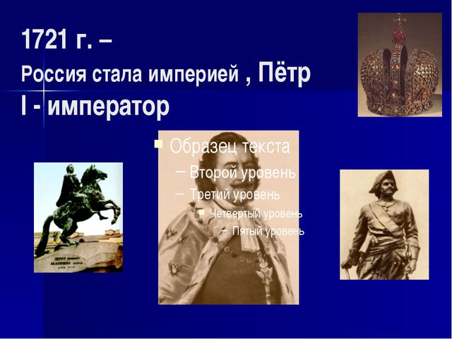 1721 г. – Россия стала империей , Пётр I - император