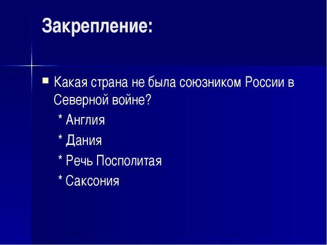 Закрепление: Какая страна не была союзником России в Северной войне? * Англи...