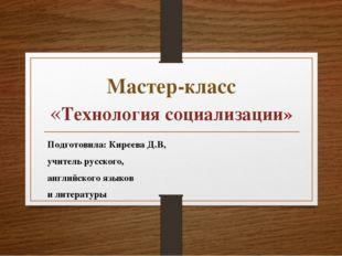 Мастер-класс «Технология социализации» Подготовила: Киреева Д.В, учитель русс