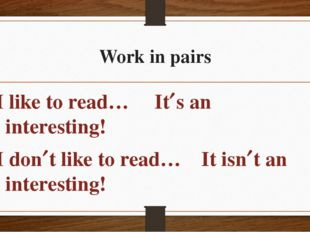 Work in pairs I like to read… Its an interesting! I dont like to read… It i