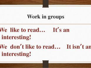 Work in groups We like to read… Its an interesting! We dont like to read… I