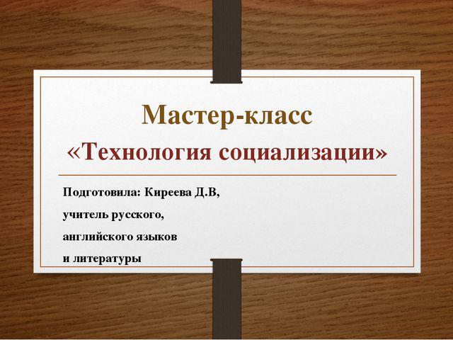 Мастер-класс «Технология социализации» Подготовила: Киреева Д.В, учитель русс...