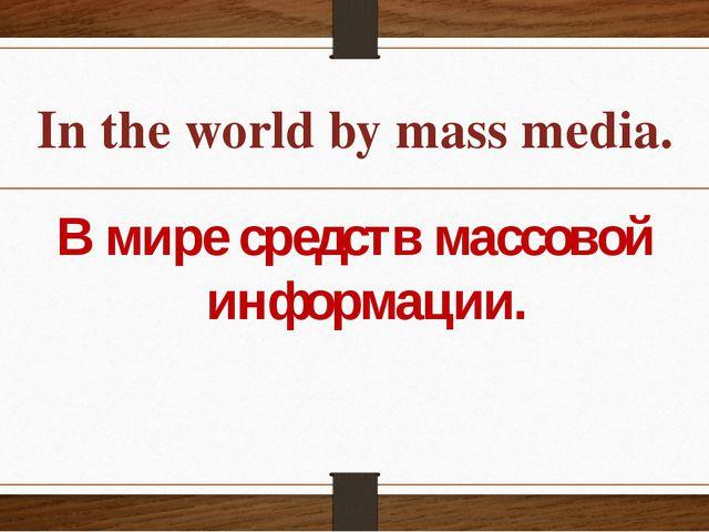 In the world by mass media. В мире средств массовой информации.