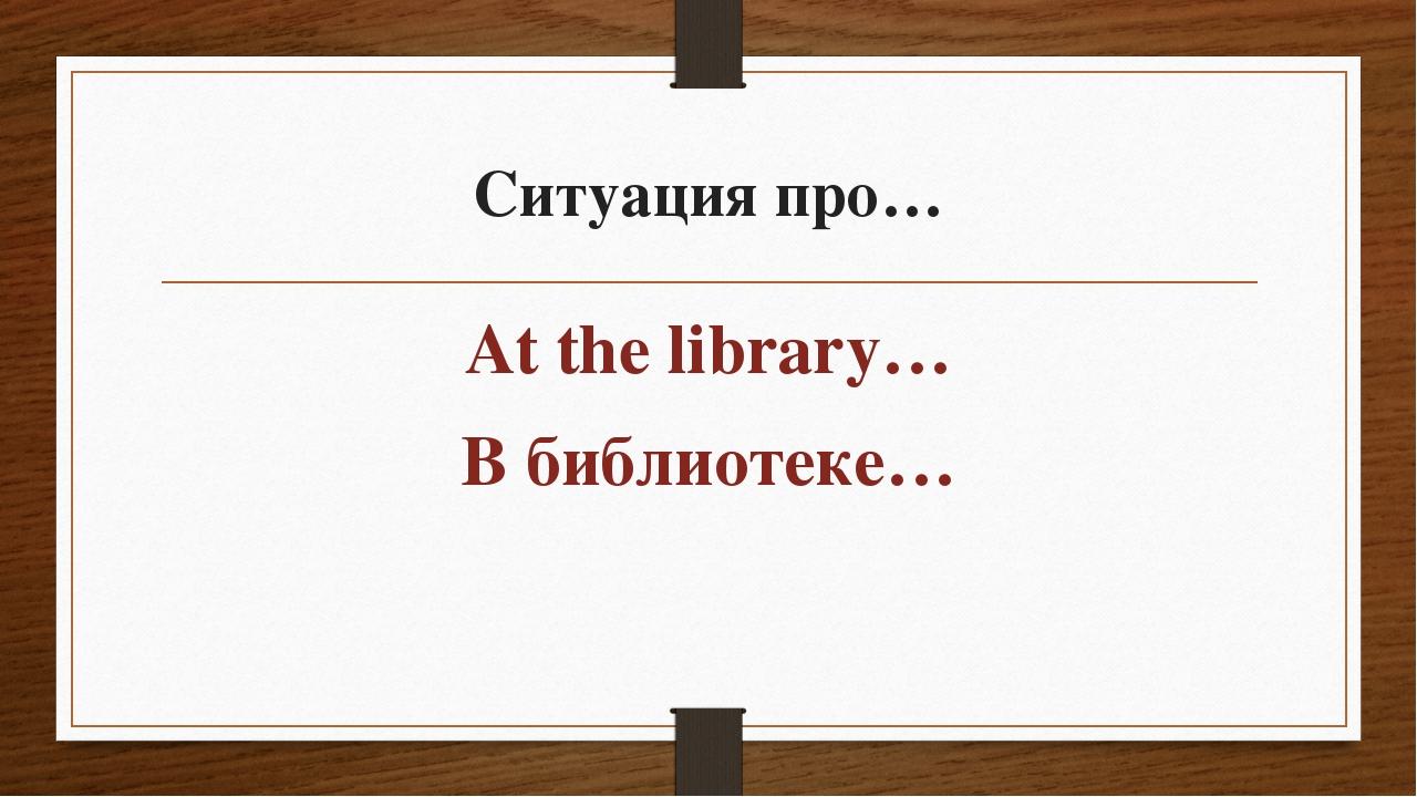 Ситуация про… At the library… В библиотеке…