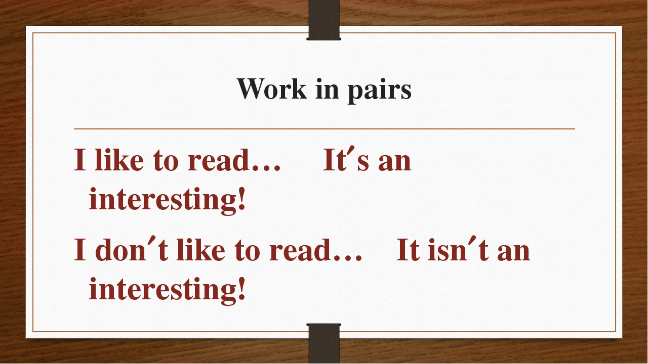 Work in pairs I like to read… Its an interesting! I dont like to read… It i...