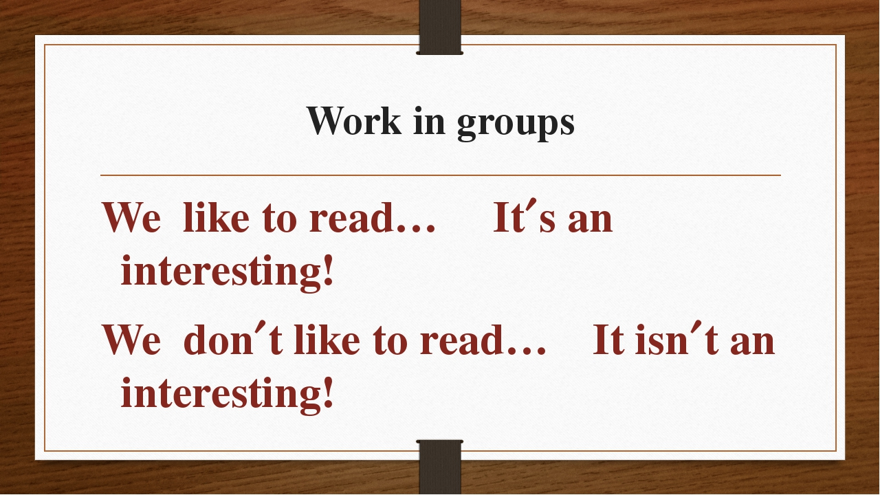 Work in groups We like to read… Its an interesting! We dont like to read… I...