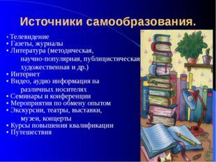 Источники самообразования. • Телевидение • Газеты, журналы • Литература (мето