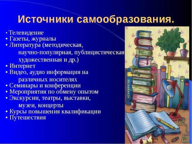 Источники самообразования. • Телевидение • Газеты, журналы • Литература (мето...
