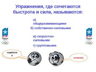 Упражнения, где сочетаются быстрота и сила, называются: г) групповыми а) обще