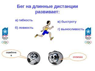 Бег на длинные дистанции развивает: а) гибкость б) ловкость в) быстроту г) вы