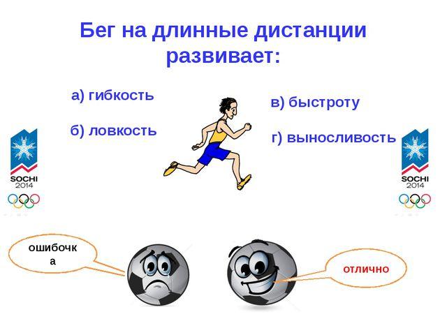 Бег на длинные дистанции развивает: а) гибкость б) ловкость в) быстроту г) вы...