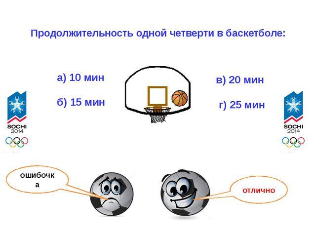 Продолжительность одной четверти в баскетболе: а) 10 мин б) 15 мин в) 20 мин...