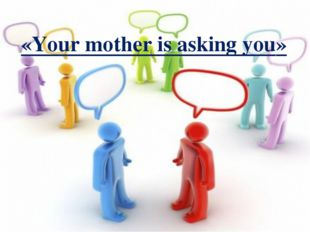 «Your mother is asking you»
