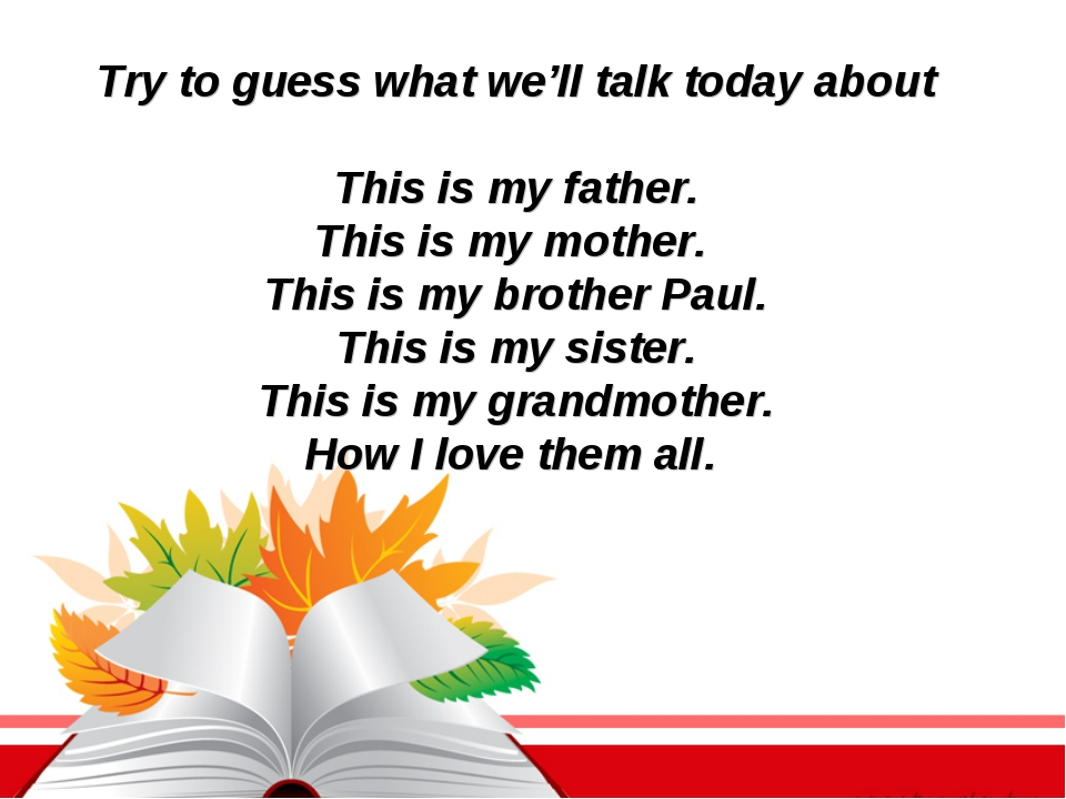 Try to guess what we'll talk today about This is my father. This is my mother...