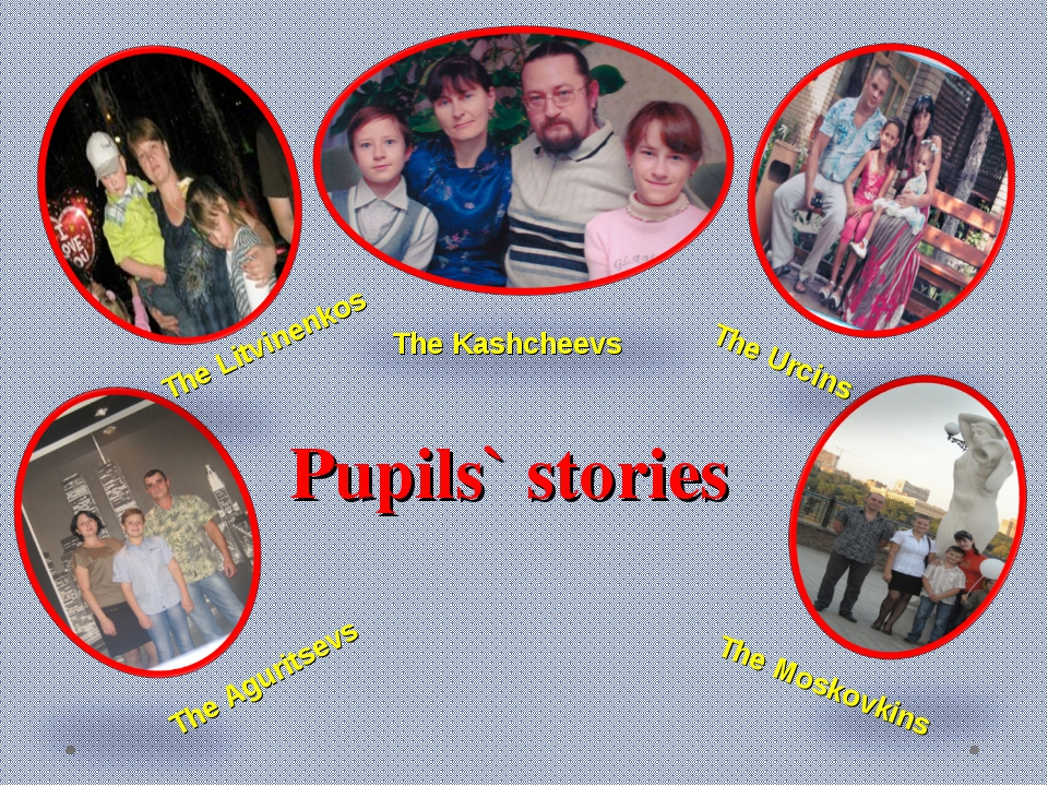 Pupils` stories The Aguritsevs The Moskovkins The Litvinenkos The Urcins The...