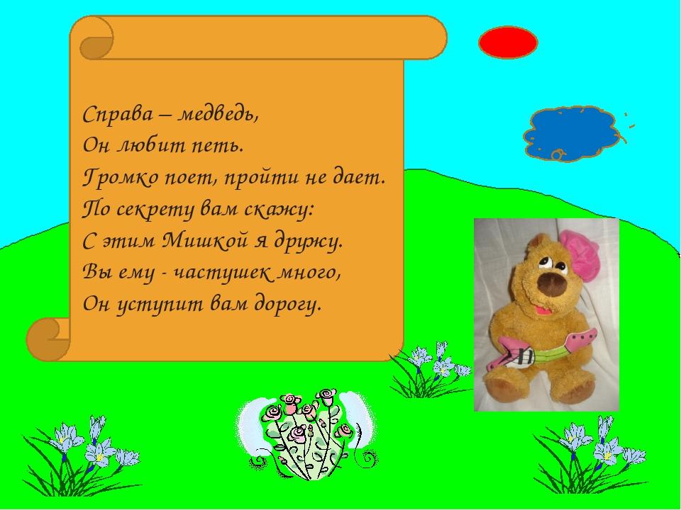 Справа – медведь, Он любит петь. Громко поет, пройти не дает. По секрету вам...
