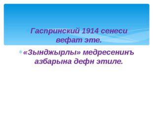 Гаспринский 1914 сенеси вефат эте. «Зынджырлы» медресенинъ азбарына дефн этиле.