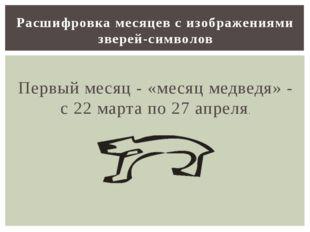 Первый месяц - «месяц медведя» - с 22 марта по 27 апреля. Расшифровка месяце