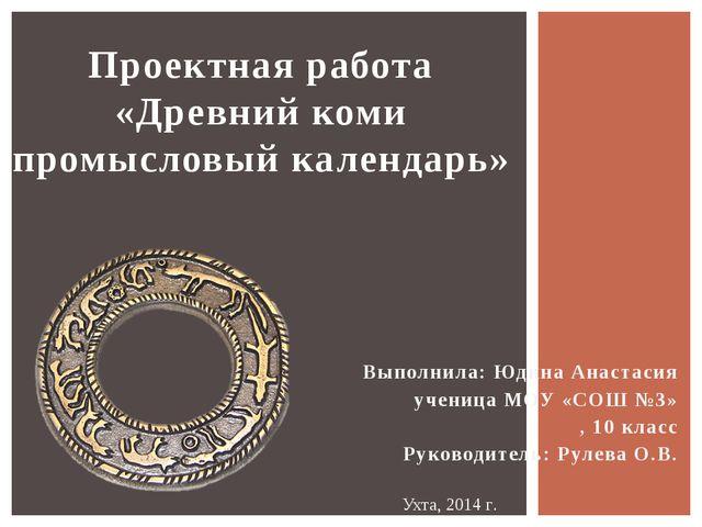 Проектная работа «Древний коми промысловый календарь» Выполнила: Юдина Анаста...