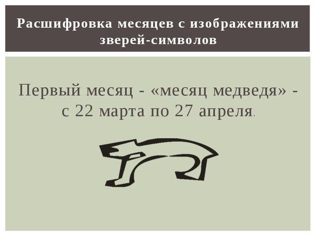 Первый месяц - «месяц медведя» - с 22 марта по 27 апреля. Расшифровка месяце...