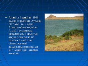 Алакөл қорығы 1998 жылы құрылған. Ауданы 20,7 мың га. Қорық Алматы облысындағ
