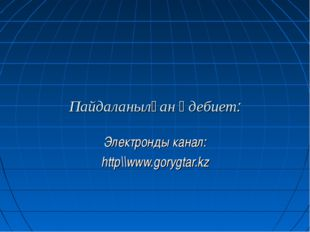 Пайдаланылған әдебиет: Электронды канал: http\\www.gorygtar.kz