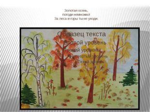 Золотая осень, погоди немножко! За леса и горы ты не уходи.