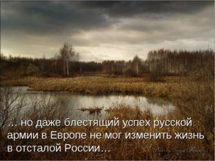 … но даже блестящий успех русской армии в Европе не мог изменить жизнь в отст