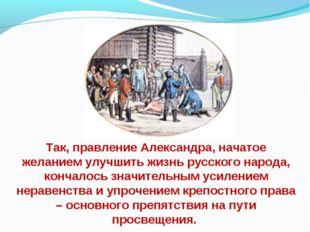 Так, правление Александра, начатое желанием улучшить жизнь русского народа, к