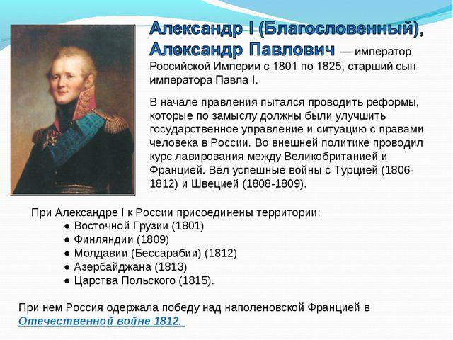При Александре I к России присоединены территории: ● Восточной Грузии (1801...