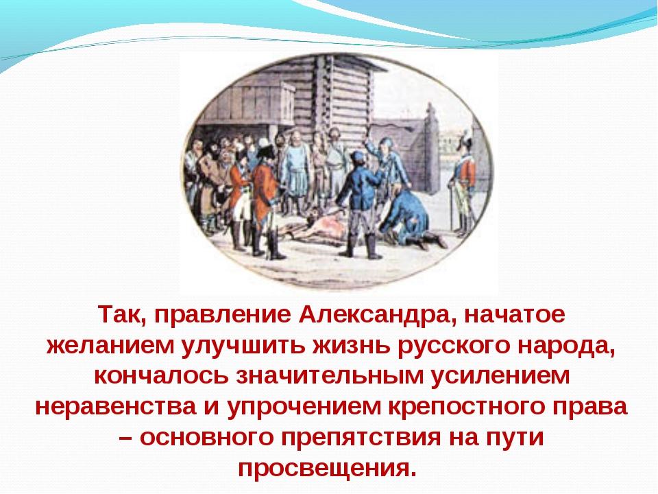 Так, правление Александра, начатое желанием улучшить жизнь русского народа, к...