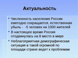 Актуальность Численность населения России ежегодно сокращается, естественная