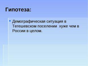 Гипотеза: Демографическая ситуация в Тегешевском поселении хуже чем в России