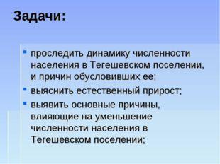 Задачи: проследить динамику численности населения в Тегешевском поселении, и