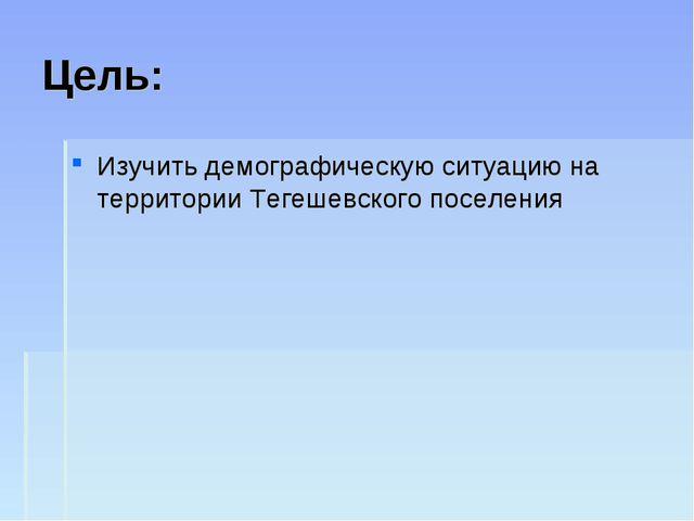 Цель: Изучить демографическую ситуацию на территории Тегешевского поселения