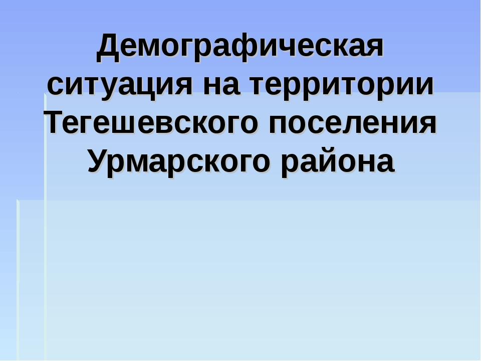 Демографическая ситуация на территории Тегешевского поселения Урмарского района