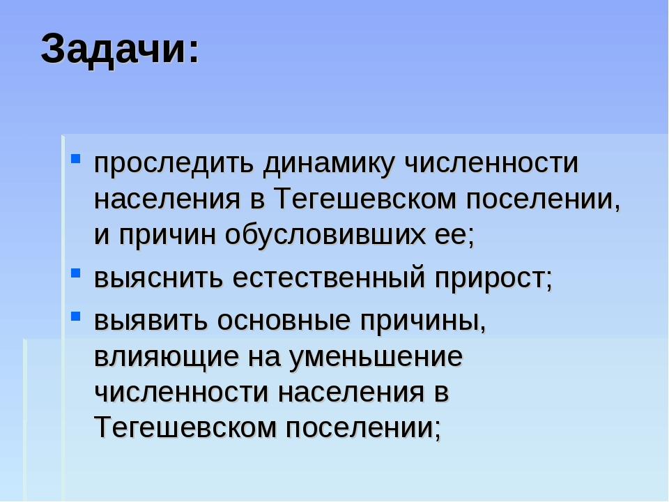 Задачи: проследить динамику численности населения в Тегешевском поселении, и...