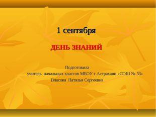 1 сентября ДЕНЬ ЗНАНИЙ Подготовила учитель начальных классов МБОУ г.Астрахан