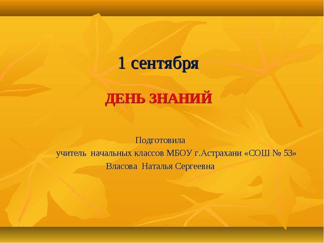 1 сентября ДЕНЬ ЗНАНИЙ Подготовила учитель начальных классов МБОУ г.Астрахан...