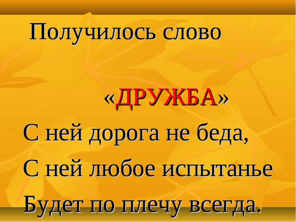 Получилось слово «ДРУЖБА» С ней дорога не беда, С ней любое испытанье Будет...
