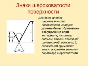 Знаки шероховатости поверхности Для обозначения шероховатости поверхности, ко