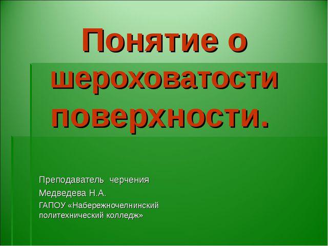 Понятие о шероховатости поверхности. Преподаватель черчения Медведева Н.А. ГА...