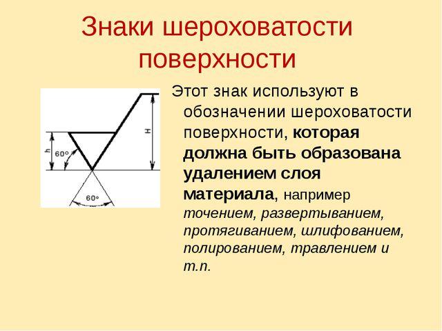 Знаки шероховатости поверхности Этот знак используют в обозначении шероховато...